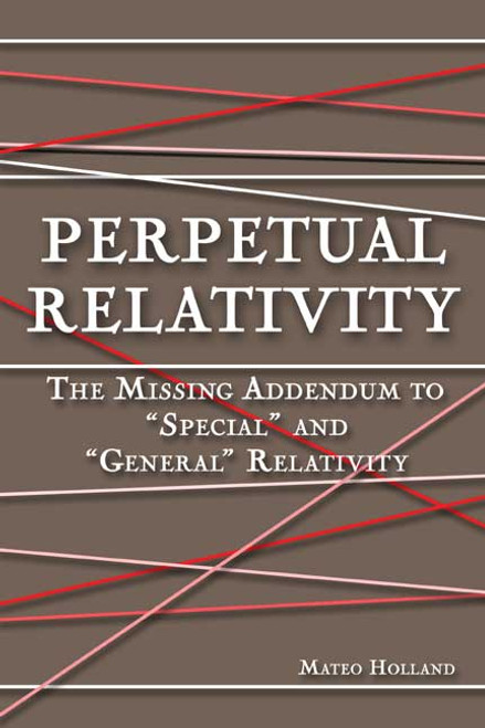 """Perpetual Relativity: The Missing Addendum to """"Special"""" and """"General"""" Relativity"""