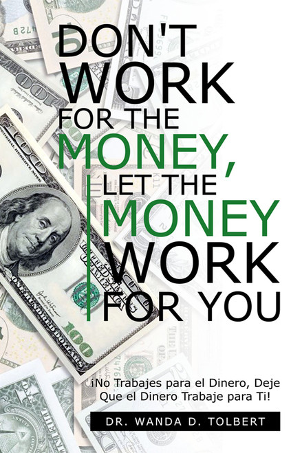 Don't Work for the Money, Let the Money Work for You: Â¡No Trabajes para el Dinero, Deje Que el Dinero Trabaje para Ti!
