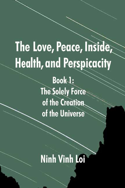The Love, Peace, Inside, Health, and Perspicacity: Book 1: The Solely Force of the Creation of the Universe
