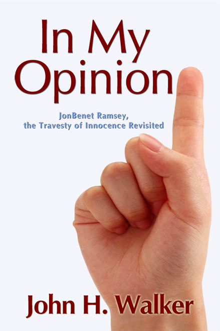 In My Opinion: JonBenet Ramsey, the Travesty of Innocence Revisited