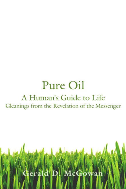 Pure Oil: A Human's Guide to Life. Gleanings from the Revelation of the Messenger