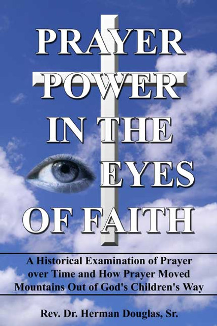Prayer Power in the Eyes of Faith: A Historical Examination of Prayer over Time and How Prayer Moved Mountains Out of God's Children's Way