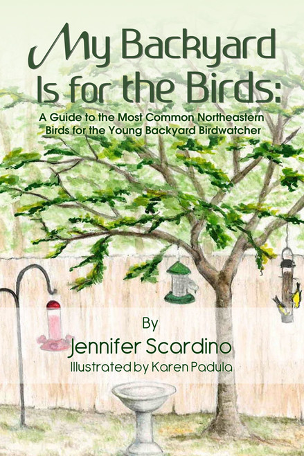 My Backyard Is for the Birds: A Guide to the Most Common Northeastern Birds for the Young Backyard Birdwatcher