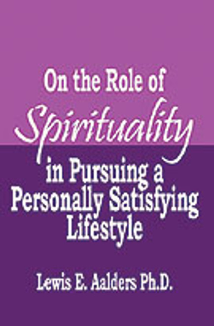On the Role of Spirituality in Pursuing a Personally Satisfying Lifestyle by Lewis E. Aalders, Ph. D.