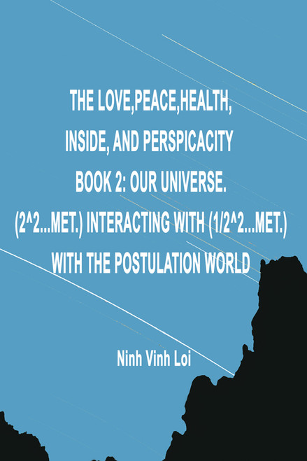 The Love, Peace, Health, Inside, And Perspicacity: Book 2: Our Universe. (2^2...Met.) Interacting With (1/2^2...Met.) With The Postulation World