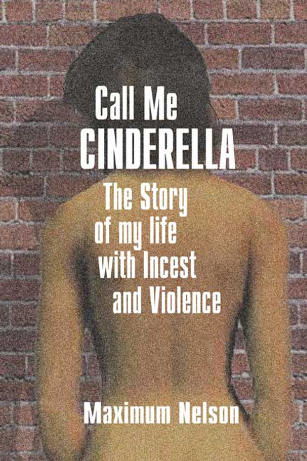 Call Me Cinderella: The Story of My Life with Incest and Violence
