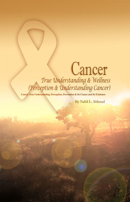 Cancer True Understanding & Wellness (Perception & Understanding Cancer): Cancer True Understanding, Perception, Prevention & Its Causes and Its Existence
