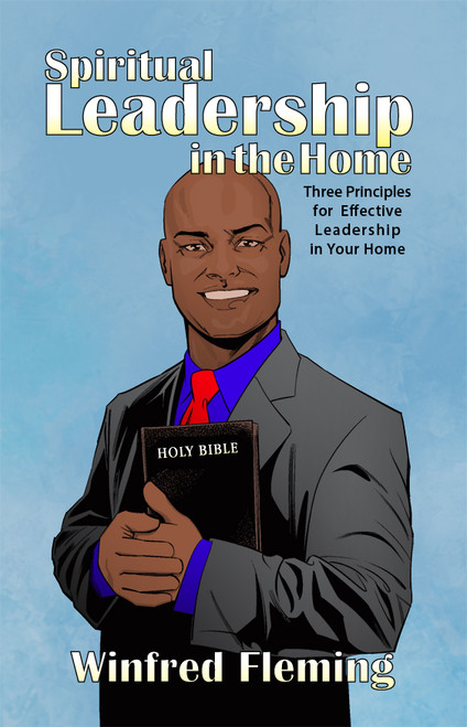 Spiritual Leadership in the Home: Three Principles for Effective Leadership in Your Home