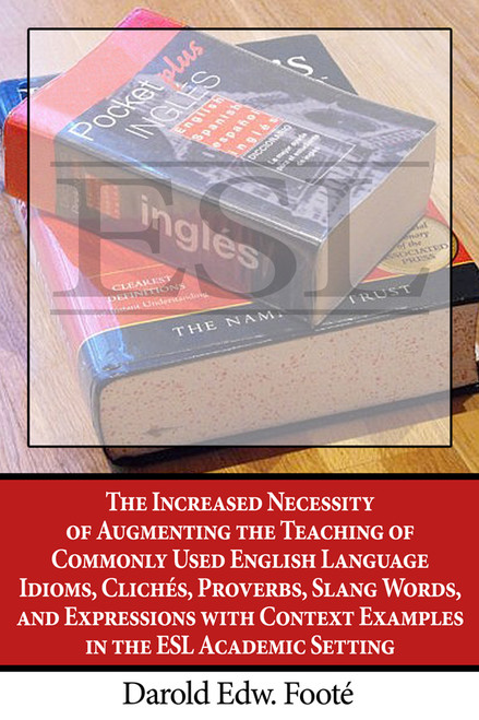 The Increased Necessity of Augmenting the Teaching of Commonly Used English Language Idioms, Clichés, Proverbs, Slang Words, and Expressions with Context Examples in the ESL Academic Setting