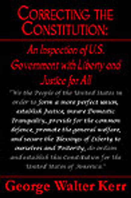 Correcting the Constitution: An Inspection of U.S. Government with Liberty and Justice for All by George Walter Kerr