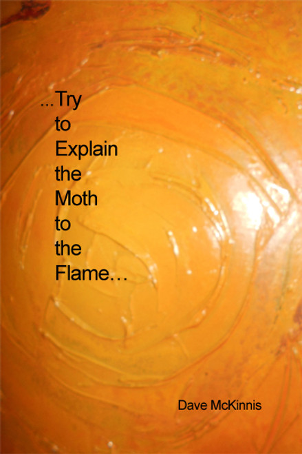 ...Try to Explain the Moth to the Flame...