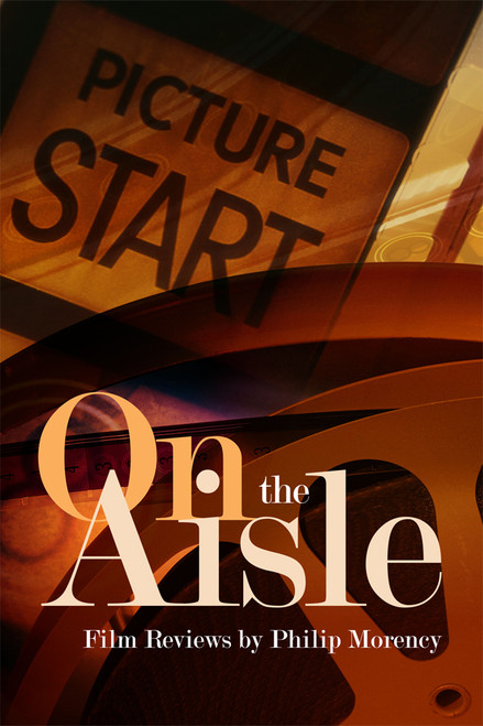 On the Aisle: Film Reviews by Philip Morency