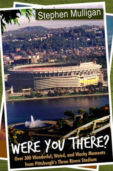 Were You There?: Over 300 Wonderful, Weird, and Wacky Moments from Pittsburgh's Three Rivers Stadium