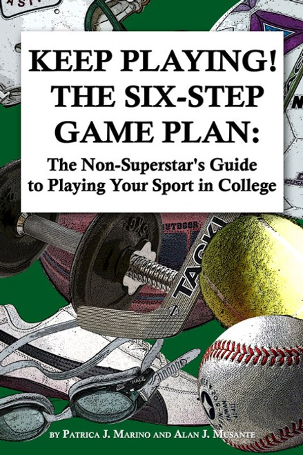 Keep Playing - The Six Step Game Plan. The Non-Superstar's Guide to Playing Your Sport in College