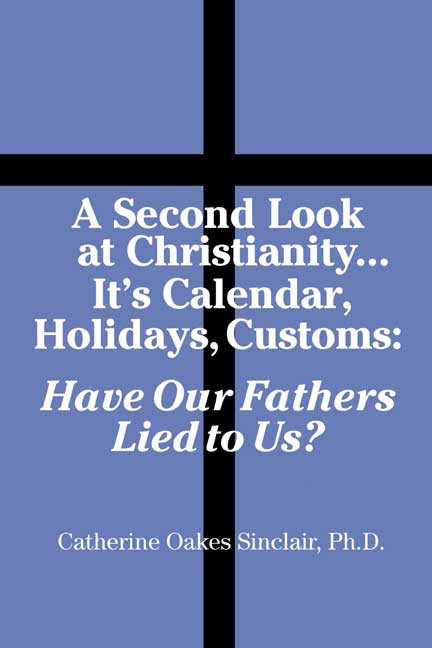 A Second Look at Christianity   Its Calendar, Holiday, Customs: Have Our  Fathers Lied to Us?