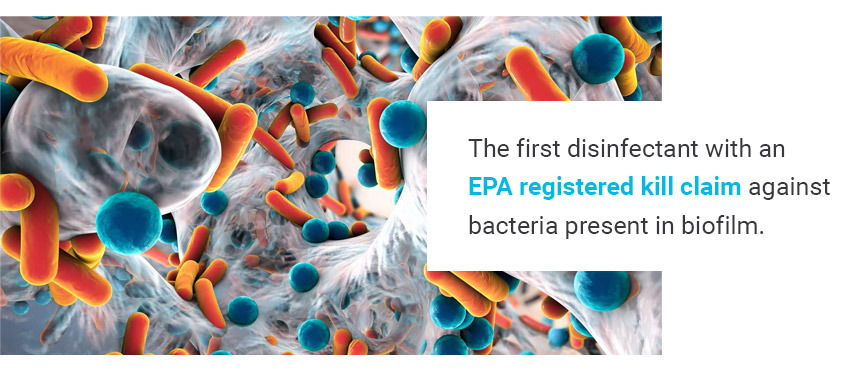 The first disinfectant with an EPA registered kill claim against bacteria present in biofilm.