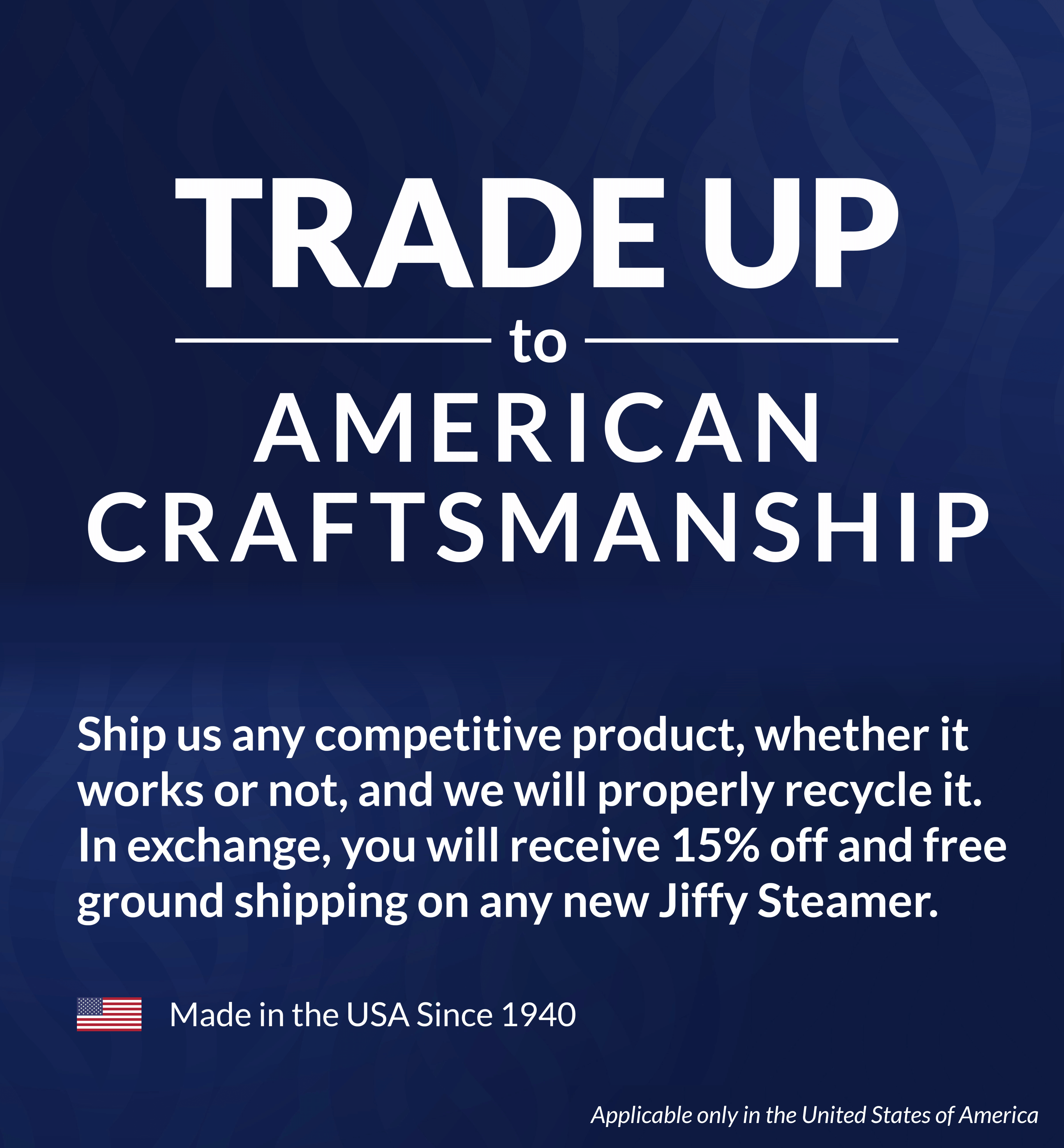 Trade-up to American Craftsmanship . Ship us any competitive product, whether it works or not, and we will properly recycle it. In exchange, you will receive 15% off and free ground shipping on any new Jiffy Steamer. Applicable only in the United States of America. Jiffy Steamer, made in the USA since 1940.