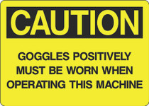 Caution Sign - Goggles Positively Must Be Worn When Operating This Machine