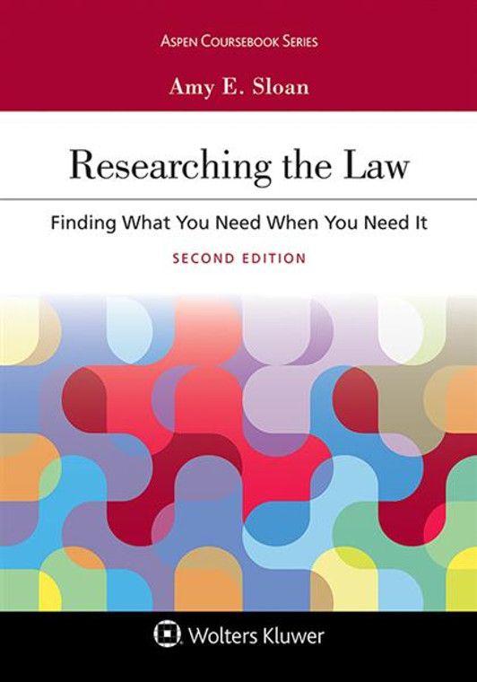 SLOAN'S RESEARCHING THE LAW: FINDING WHAT YOU NEED WHEN YOU NEED IT (2ND, 2017) 9781454886495