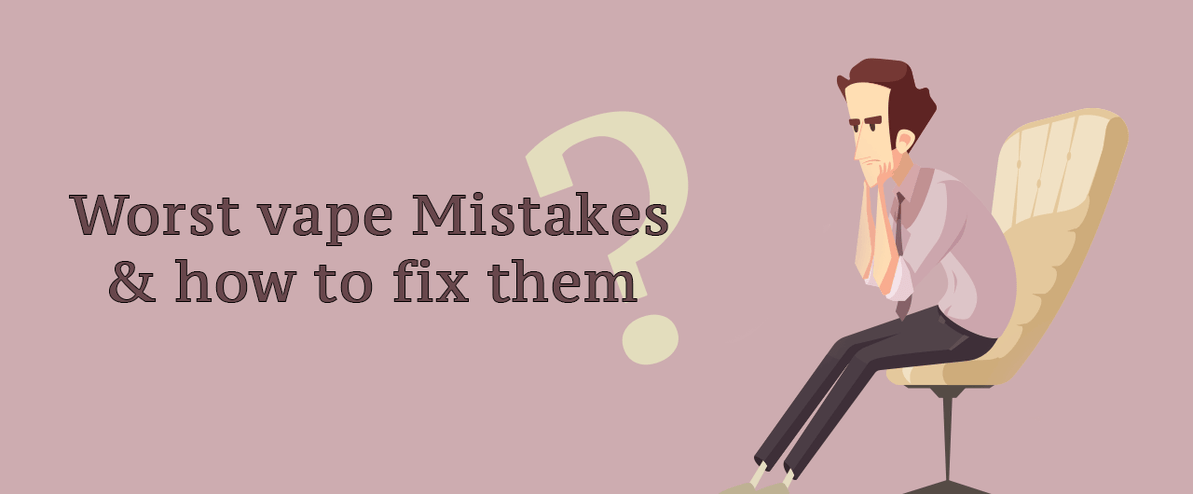 Worst Vape Mistakes & How to Fix Them