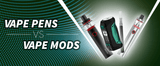Vape pens vs Vape Mods: Which is Best for you
