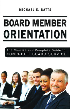 Board Member Orientation - The Concise and Complete Guide to Nonprofit Board Service ,by Michael Batts (Front Cover)