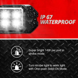 IP 67 Waterproof Strobe Light. Super bright 14W per pod in strobe mode. Turn strobe light to work light with One-push Solid-On Mode.