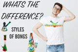 ​Different Styles of Bongs