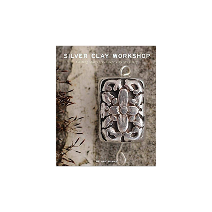Silver Clay Workshop: Getting Started in Silver Clay Jewellery  Melanie Blaikie Book