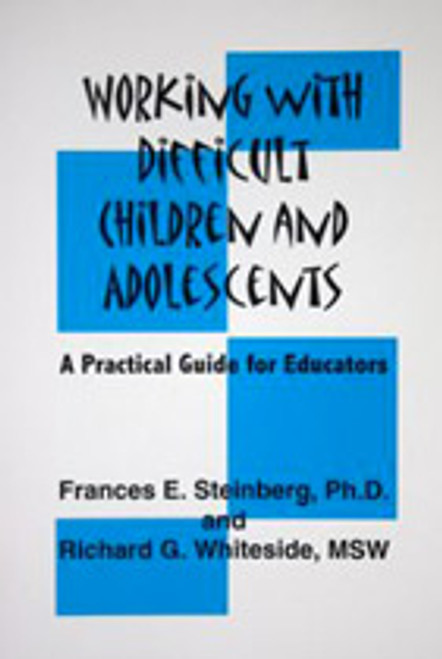 Working with Difficult Children and Adolescents - A Practical Guide for Educators by Richard G Whiteside, MSW & Frances E Steinberg, Ph.D.