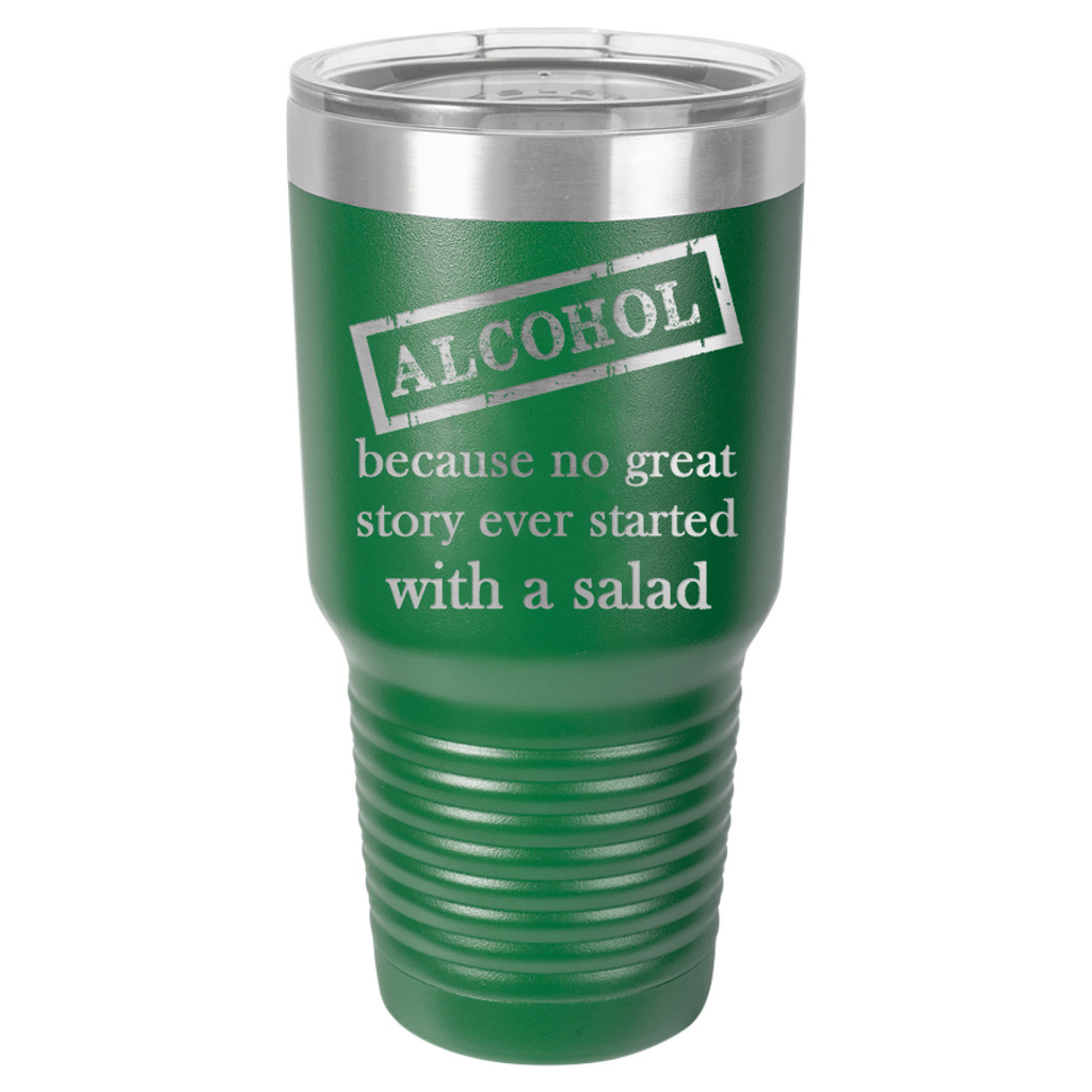 Alcohol Because No Great Story Started with a Salad - 20 & 30 oz Tumbler