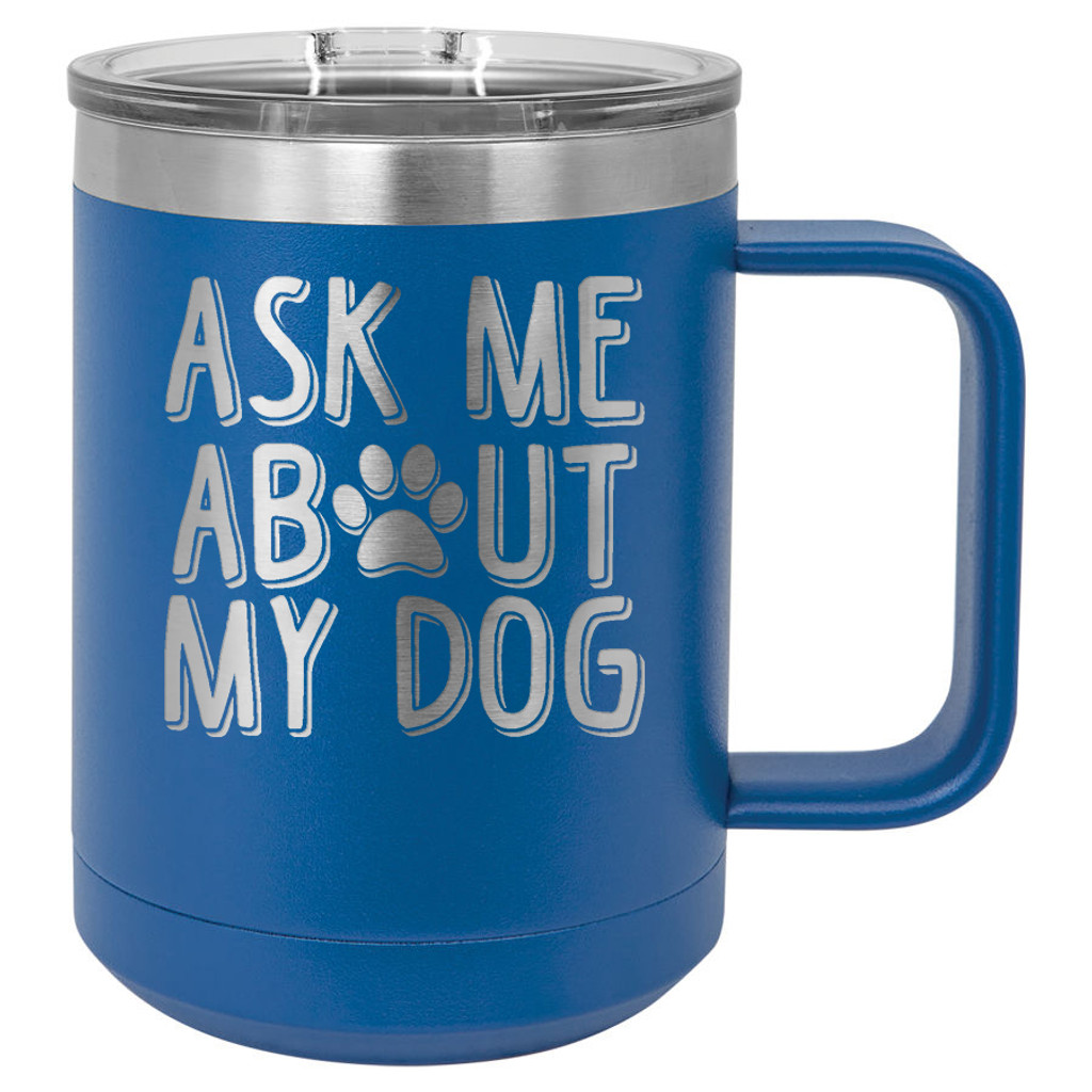 Ask Me About My Dog - 15 oz Coffee Mug Tumbler