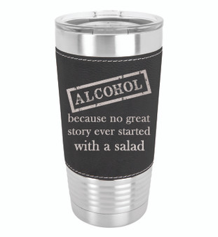 Alcohol Because No Great Story Started with a Salad - 20 oz Leatherette Tumbler