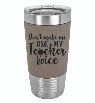 Don't Make Me Use My Teacher Voice - 20 oz Leatherette Tumbler