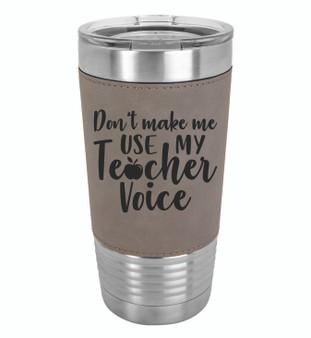Don't Make Me Use My Teacher Voice - 20 oz Leatherette Tumbler