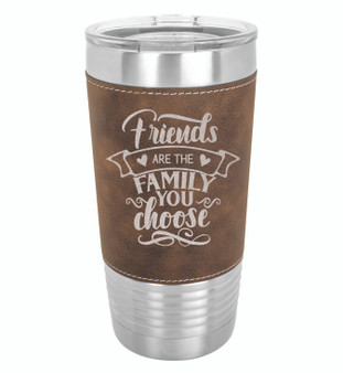 Friends are the Family You Choose - 20 oz Leatherette Tumbler