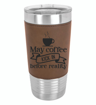May Coffee Kick in Before Reality - 20 oz Leatherette Tumbler