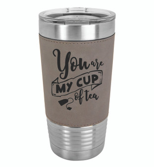 You are My Cup of Tea - 20 oz Leatherette Tumbler