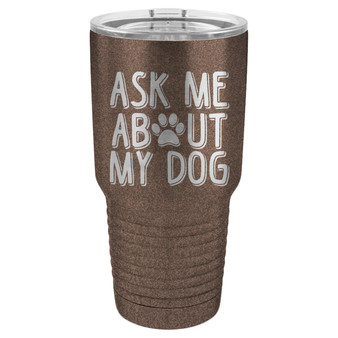 Ask Me About My Dog - 20 & 30 oz Tumbler