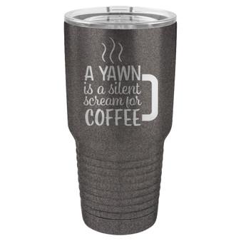 A Yawn is a Silent Scream for Coffee - 20 & 30 oz Tumbler
