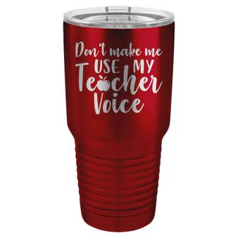 Don't Make Me Use My Teacher Voice - 20 & 30 oz Tumbler