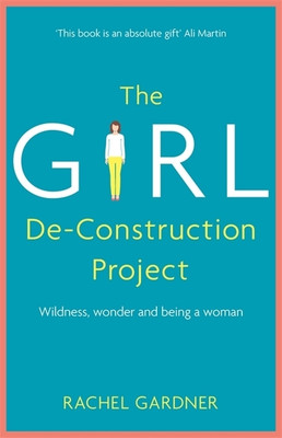 The Girl De-Construction Project: Exploring the wildness and wonder of  being a woman [9781473686380]