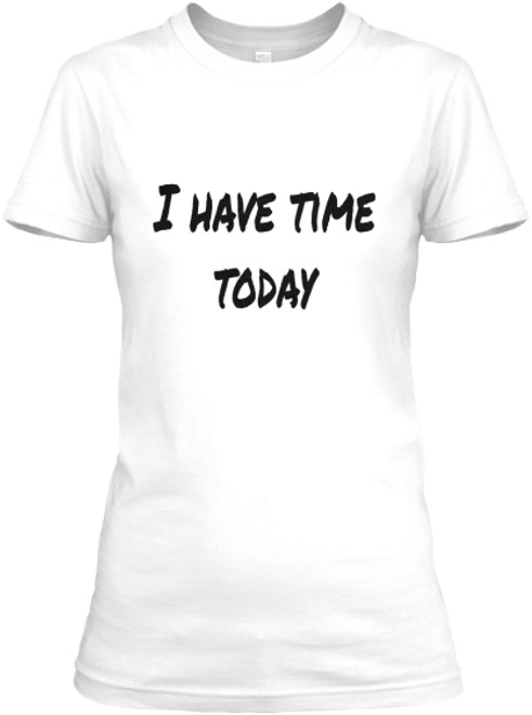 I HAVE TIME TODAY Women's Tee