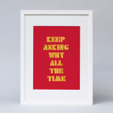 """""""Keep Asking Why All The Time"""" Print"""