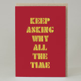 """""""Keep Asking Why All The Time"""" Card"""