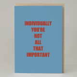 'Individually You're Not All That Important' Card
