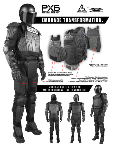 """Introducing the most modular & multi-functional full body protective gear for crowd control environments ever.  The Phenom 6® PX6 Tactical Riot Suit is by far the most versatile crowd control gear available today. Its design, function, styling and fit are the result of the individuals behind it (literally): 20+ years of protective gear design and manufacturing experience + an equal amount of documented in field use analysis has been the driving force behind what is truly, """"the latest and greatest"""" of its kind."""