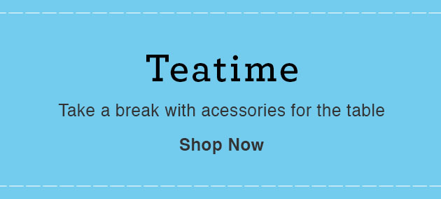 Teatime - Take a break with acessories for the table