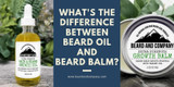 Beard Oil or Beard Balm? The Differences & Why You Need Both
