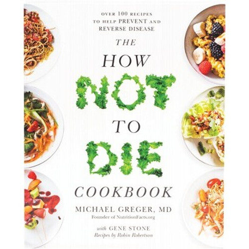 The How Not To Die Cookbook - Micheal Greger M.D. , Gene Stone & Robin Robertson